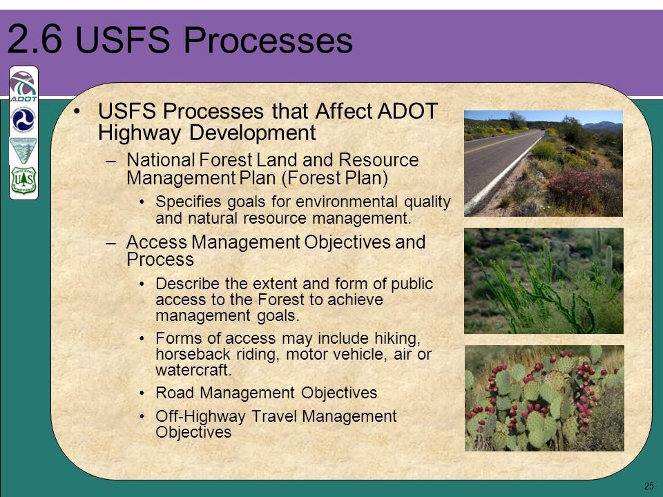 25 USFS Processes that Affect ADOT Highway Development –National Forest Land and Resource Management Plan (Forest Plan) Specifies goals for environmen