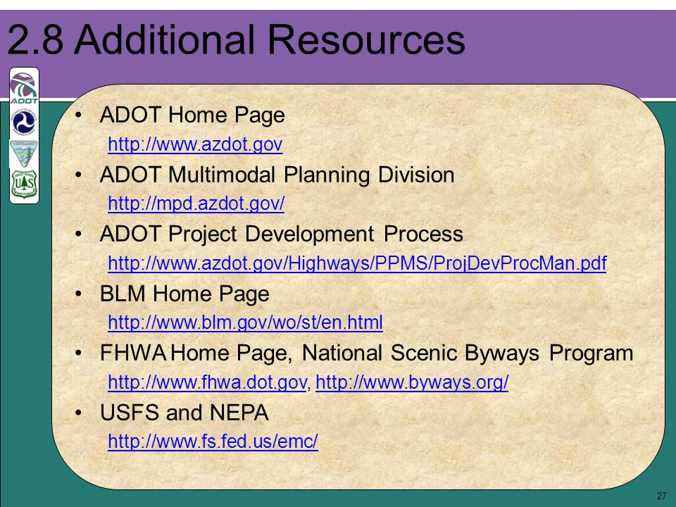 27 2.8 Additional Resources ADOT Home Page http://www.azdot.gov ADOT Multimodal Planning Division http://mpd.azdot.gov/ ADOT Project Development Proce