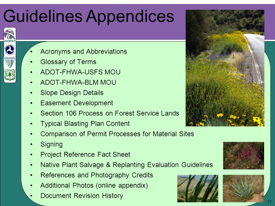 31 Acronyms and Abbreviations Glossary of Terms ADOT-FHWA-USFS MOU ADOT-FHWA-BLM MOU Slope Design Details Easement Development Section 106 Process on Forest Service Lands Typical Blasting Plan Content Comparison of Permit Processes for Material Sites Signing Project Reference Fact Sheet Native Plant Salvage & Replanting Evaluation Guidelines References and Photography Credits Additional Photos (online appendix) Document Revision History Guidelines Appendices