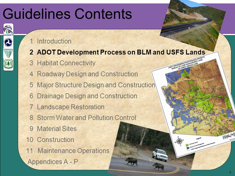 4 Guidelines Contents 1 Introduction 2 ADOT Development Process on BLM and USFS Lands 3 Habitat Connectivity 4 Roadway Design and Construction 5 Major Structure Design and Construction 6 Drainage Design and Construction 7 Landscape Restoration 8 Storm Water and Pollution Control 9 Material Sites 10 Construction 11Maintenance Operations Appendices A - P