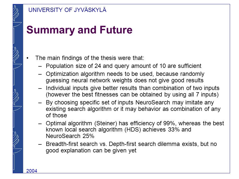 UNIVERSITY OF JYVÄSKYLÄ 2004 Summary and Future The main findings of the thesis were that: –Population size of 24 and query amount of 10 are sufficient –Optimization algorithm needs to be used, because randomly guessing neural network weights does not give good results –Individual inputs give better results than combination of two inputs (however the best fitnesses can be obtained by using all 7 inputs) –By choosing specific set of inputs NeuroSearch may imitate any existing search algorithm or it may behavior as combination of any of those –Optimal algorithm (Steiner) has efficiency of 99%, whereas the best known local search algorithm (HDS) achieves 33% and NeuroSearch 25% –Breadth-first search vs.