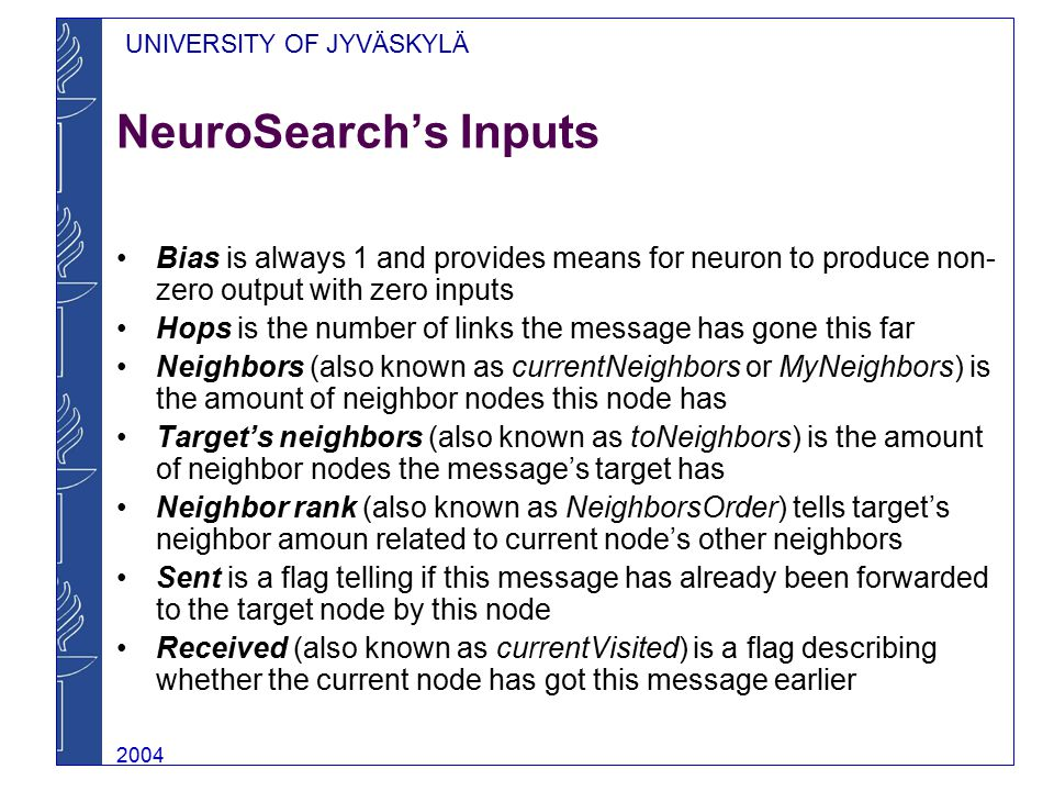 UNIVERSITY OF JYVÄSKYLÄ 2004 NeuroSearch's Inputs Bias is always 1 and provides means for neuron to produce non- zero output with zero inputs Hops is the number of links the message has gone this far Neighbors (also known as currentNeighbors or MyNeighbors) is the amount of neighbor nodes this node has Target's neighbors (also known as toNeighbors) is the amount of neighbor nodes the message's target has Neighbor rank (also known as NeighborsOrder) tells target's neighbor amoun related to current node's other neighbors Sent is a flag telling if this message has already been forwarded to the target node by this node Received (also known as currentVisited) is a flag describing whether the current node has got this message earlier