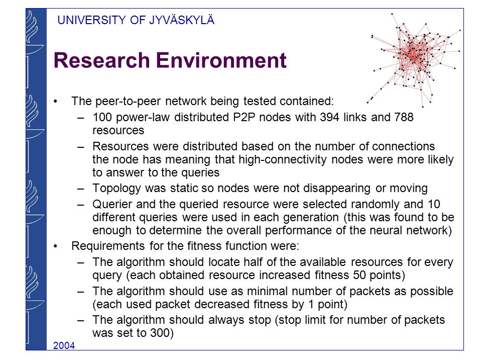UNIVERSITY OF JYVÄSKYLÄ 2004 Research Environment The peer-to-peer network being tested contained: –100 power-law distributed P2P nodes with 394 links and 788 resources –Resources were distributed based on the number of connections the node has meaning that high-connectivity nodes were more likely to answer to the queries –Topology was static so nodes were not disappearing or moving –Querier and the queried resource were selected randomly and 10 different queries were used in each generation (this was found to be enough to determine the overall performance of the neural network) Requirements for the fitness function were: –The algorithm should locate half of the available resources for every query (each obtained resource increased fitness 50 points) –The algorithm should use as minimal number of packets as possible (each used packet decreased fitness by 1 point) –The algorithm should always stop (stop limit for number of packets was set to 300)