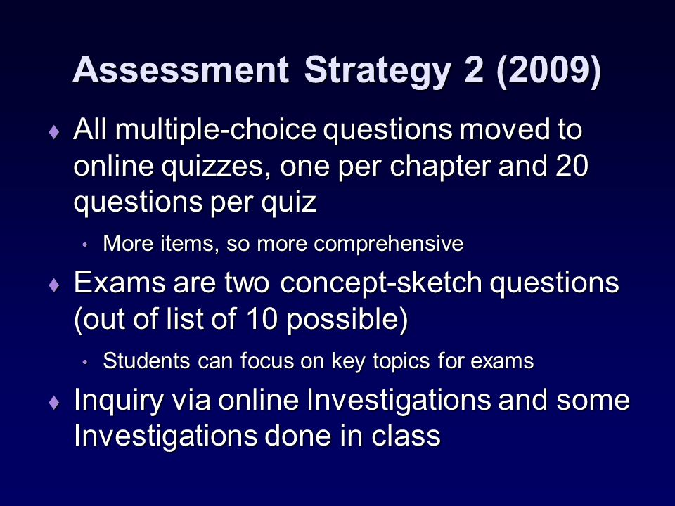 Assessment Strategy 2 (2009) ♦ All multiple-choice questions moved to online quizzes, one per chapter and 20 questions per quiz More items, so more comprehensive More items, so more comprehensive ♦ Exams are two concept-sketch questions (out of list of 10 possible) Students can focus on key topics for exams Students can focus on key topics for exams ♦ Inquiry via online Investigations and some Investigations done in class
