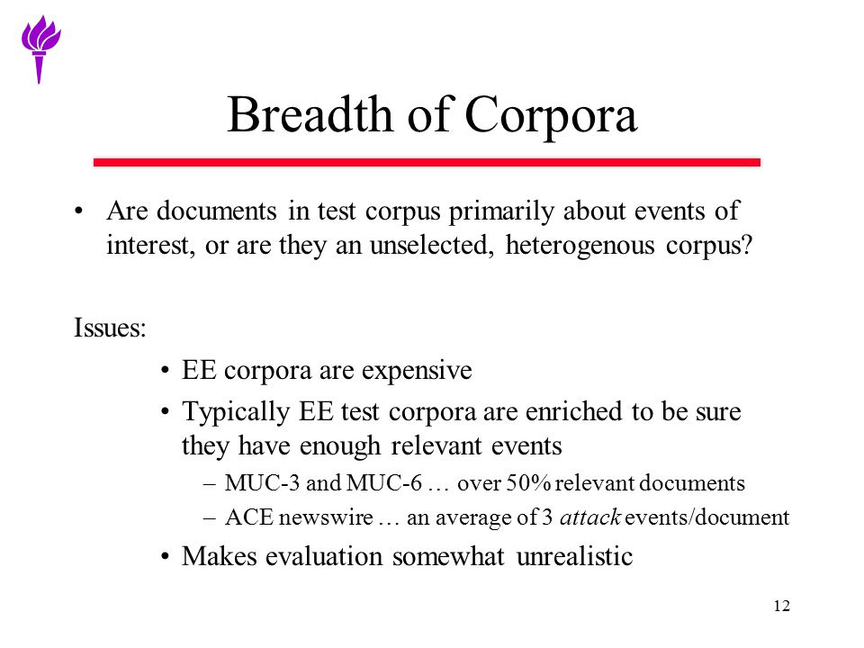 Breadth of Corpora Are documents in test corpus primarily about events of interest, or are they an unselected, heterogenous corpus? Issues: EE corpora