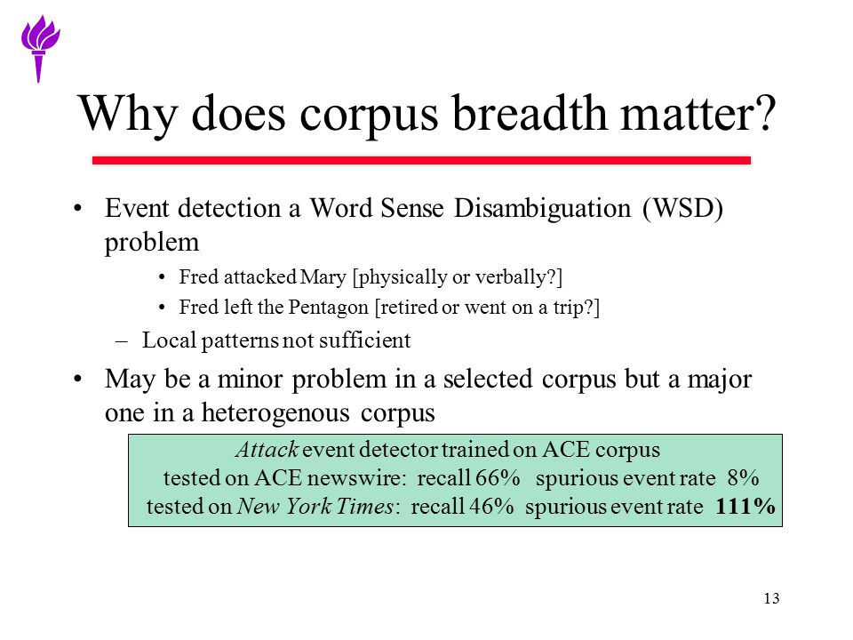 Why does corpus breadth matter? Event detection a Word Sense Disambiguation (WSD) problem Fred attacked Mary [physically or verbally?] Fred left the P