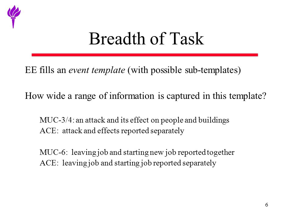 6 Breadth of Task EE fills an event template (with possible sub-templates) How wide a range of information is captured in this template? MUC-3/4: an a