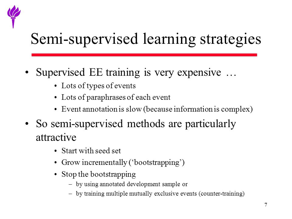 Semi-supervised learning strategies Supervised EE training is very expensive … Lots of types of events Lots of paraphrases of each event Event annotation is slow (because information is complex) So semi-supervised methods are particularly attractive Start with seed set Grow incrementally ('bootstrapping') Stop the bootstrapping –by using annotated development sample or –by training multiple mutually exclusive events (counter-training) 7