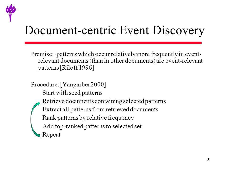 8 Document-centric Event Discovery Premise: patterns which occur relatively more frequently in event- relevant documents (than in other documents) are event-relevant patterns [Riloff 1996] Procedure: [Yangarber 2000] Start with seed patterns Retrieve documents containing selected patterns Extract all patterns from retrieved documents Rank patterns by relative frequency Add top-ranked patterns to selected set Repeat