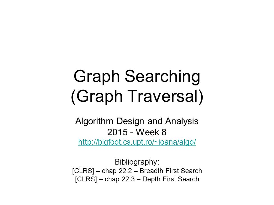 Graph Searching (Graph Traversal) Algorithm Design and Analysis 2015 - Week 8 http://bigfoot.cs.upt.ro/~ioana/algo/ Bibliography: [CLRS] – chap 22.2 – Breadth First Search [CLRS] – chap 22.3 – Depth First Search