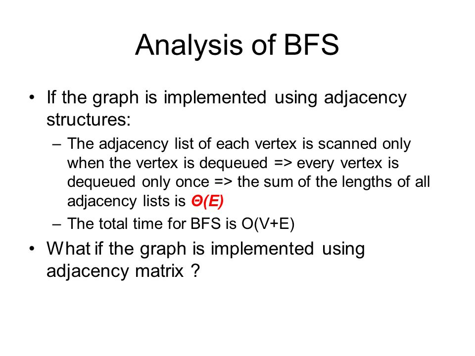 Analysis of BFS If the graph is implemented using adjacency structures: –The adjacency list of each vertex is scanned only when the vertex is dequeued => every vertex is dequeued only once => the sum of the lengths of all adjacency lists is Θ(E) –The total time for BFS is O(V+E) What if the graph is implemented using adjacency matrix