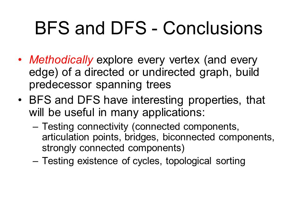 BFS and DFS - Conclusions Methodically explore every vertex (and every edge) of a directed or undirected graph, build predecessor spanning trees BFS and DFS have interesting properties, that will be useful in many applications: –Testing connectivity (connected components, articulation points, bridges, biconnected components, strongly connected components) –Testing existence of cycles, topological sorting