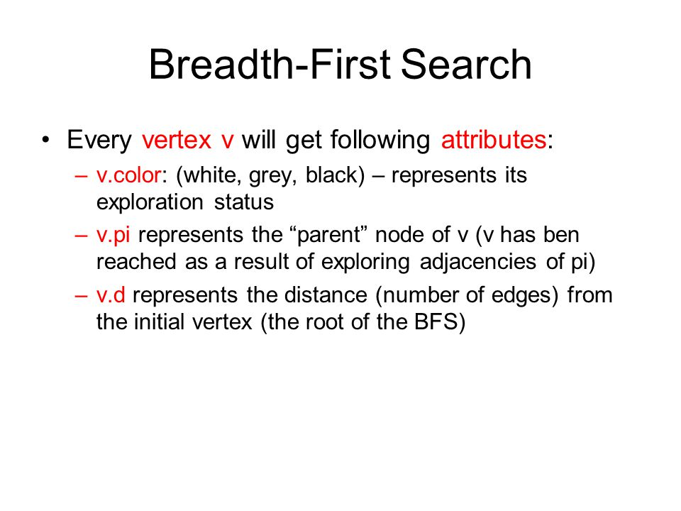 Breadth-First Search Every vertex v will get following attributes: –v.color: (white, grey, black) – represents its exploration status –v.pi represents the parent node of v (v has ben reached as a result of exploring adjacencies of pi) –v.d represents the distance (number of edges) from the initial vertex (the root of the BFS)