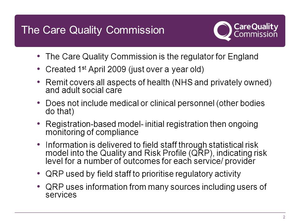 2 The Care Quality Commission The Care Quality Commission is the regulator for England Created 1 st April 2009 (just over a year old) Remit covers all aspects of health (NHS and privately owned) and adult social care Does not include medical or clinical personnel (other bodies do that) Registration-based model- initial registration then ongoing monitoring of compliance Information is delivered to field staff through statistical risk model into the Quality and Risk Profile (QRP), indicating risk level for a number of outcomes for each service/ provider QRP used by field staff to prioritise regulatory activity QRP uses information from many sources including users of services