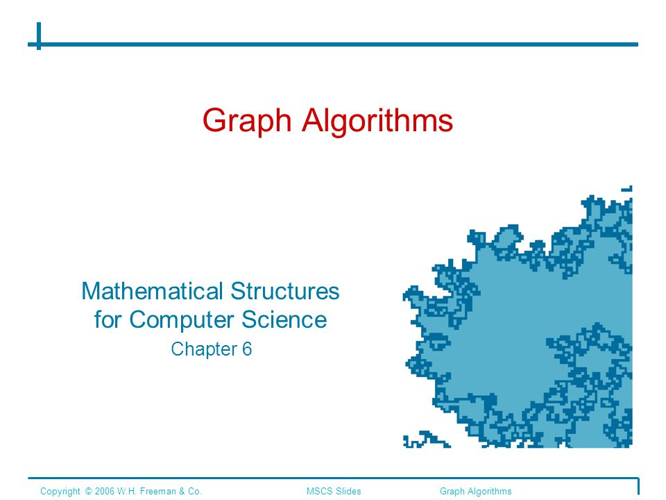 Graph Algorithms Mathematical Structures for Computer Science Chapter 6 Copyright © 2006 W.H.