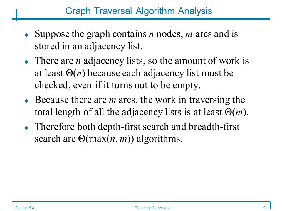 Section 6.4Traversal Algorithms9 Graph Traversal Algorithm Analysis Suppose the graph contains n nodes, m arcs and is stored in an adjacency list.