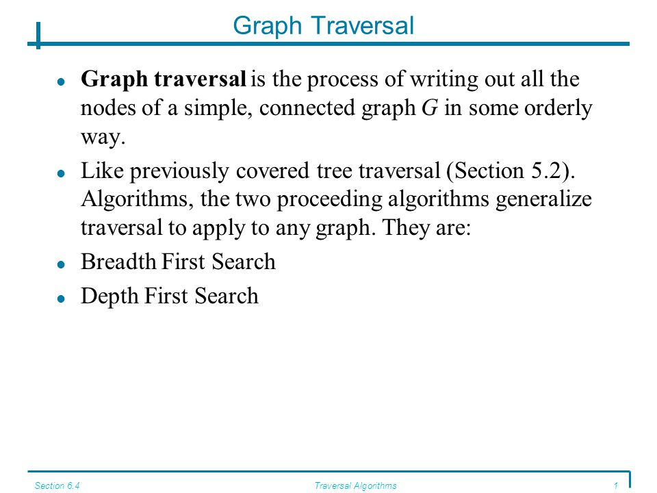 Section 6.4Traversal Algorithms1 Graph Traversal Graph traversal is the process of writing out all the nodes of a simple, connected graph G in some orderly way.