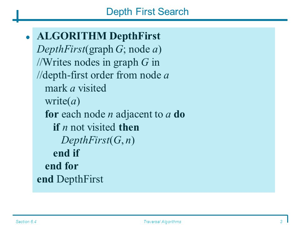 Section 6.4Traversal Algorithms3 Depth First Search ALGORITHM DepthFirst DepthFirst(graph G; node a) //Writes nodes in graph G in //depth-first order from node a mark a visited write(a) for each node n adjacent to a do if n not visited then DepthFirst(G, n) end if end for end DepthFirst