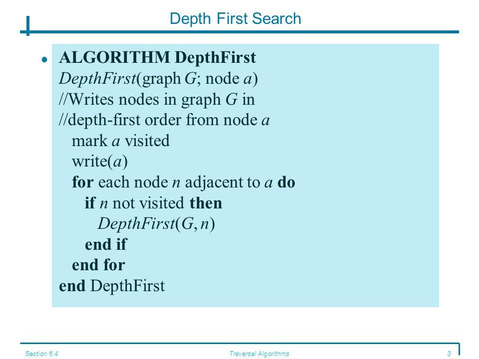 Section 6.4Traversal Algorithms3 Depth First Search ALGORITHM DepthFirst DepthFirst(graph G; node a) //Writes nodes in graph G in //depth-first order