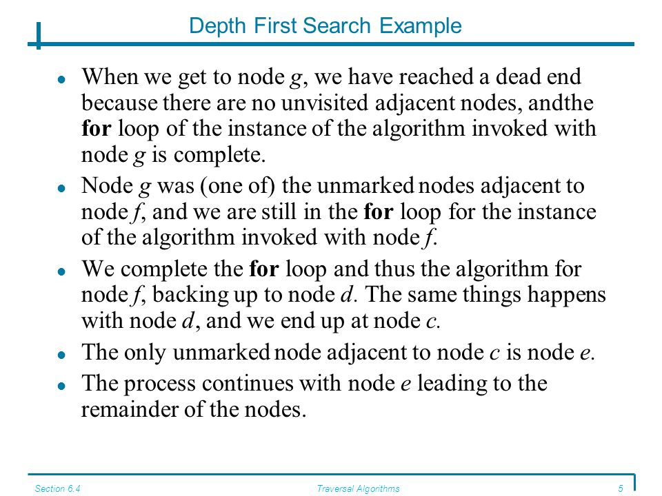 Section 6.4Traversal Algorithms5 Depth First Search Example When we get to node g, we have reached a dead end because there are no unvisited adjacent nodes, andthe for loop of the instance of the algorithm invoked with node g is complete.