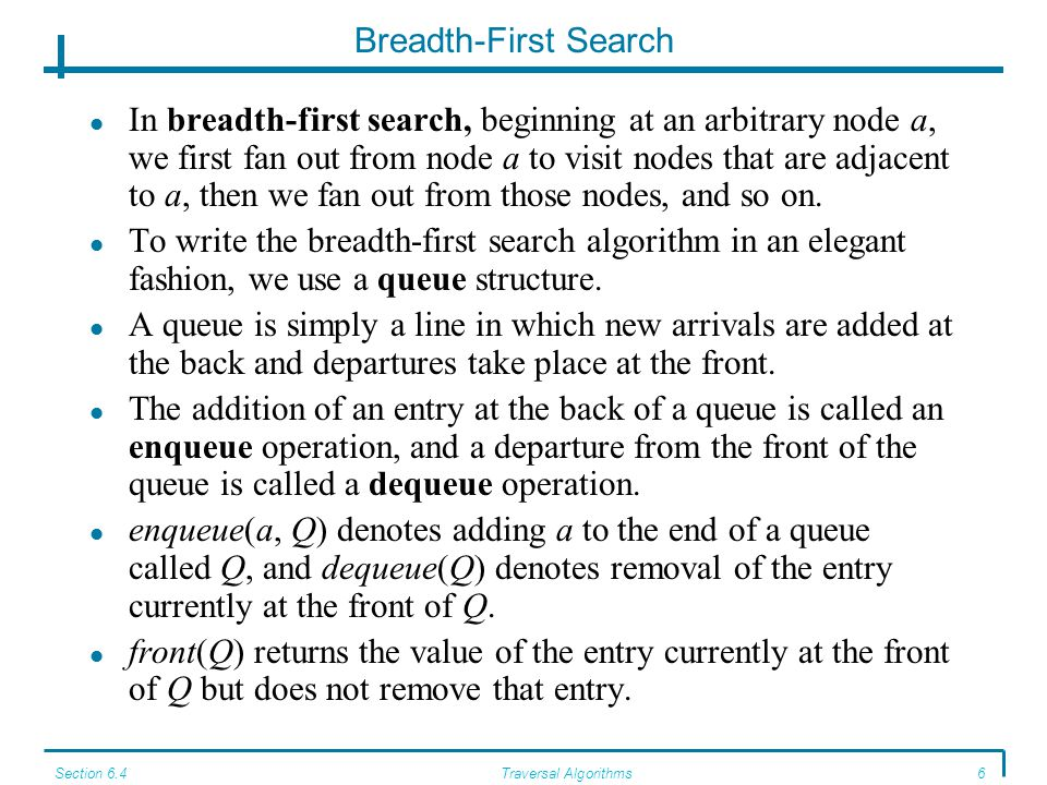 Section 6.4Traversal Algorithms7 Breadth-First Search Algorithm ALGORITHM BreadthFirst BreadthFirst(graph G; node a); //writes nodes in graph G in breadth-first order from node a Local Variable: queue of nodes Q initialize Q to be empty mark a visited write(a) enqueue(a, Q) while Q is not empty do for each node n adjacent to front(Q) do if n not visited then mark n visited write(n) enqueue(n, Q) end if end for dequeue(Q) end while end BreadthFirst