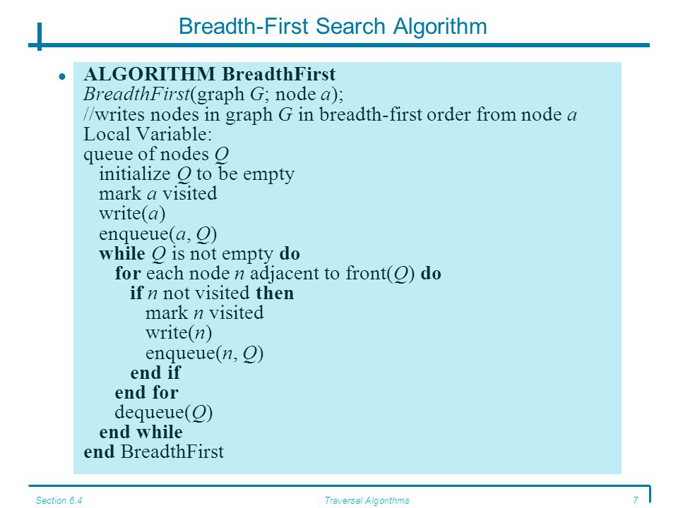Section 6.4Traversal Algorithms8 Breadth-First Search Example Given the following graph, the algorithm operates as shown (starting with a) We first mark that we have visited a, write it out, and add it to the queue.