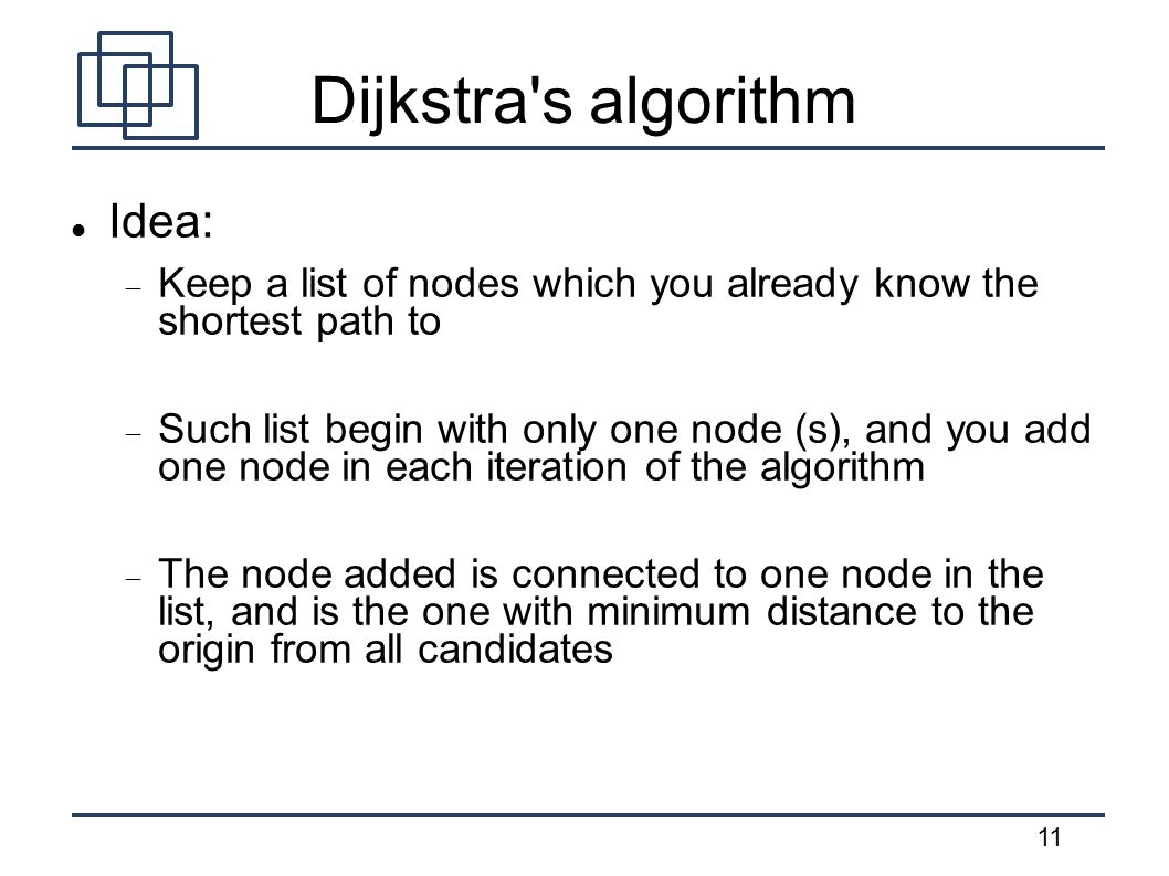 11 Dijkstra s algorithm Idea:  Keep a list of nodes which you already know the shortest path to  Such list begin with only one node (s), and you add one node in each iteration of the algorithm  The node added is connected to one node in the list, and is the one with minimum distance to the origin from all candidates