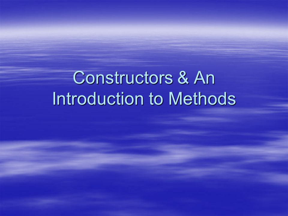 Constructors & An Introduction to Methods