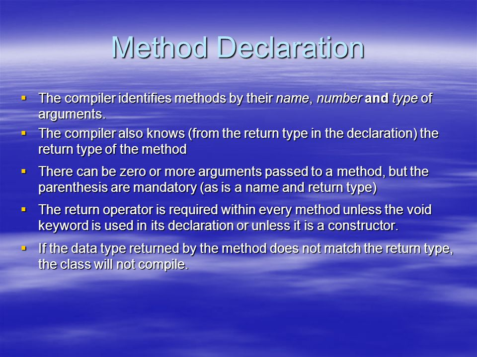 Method Declaration  The compiler identifies methods by their name, number and type of arguments.  The compiler also knows (from the return type in t
