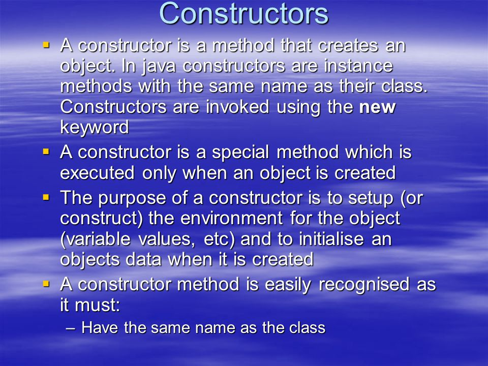 Constructors  A constructor is a method that creates an object. In java constructors are instance methods with the same name as their class. Construc