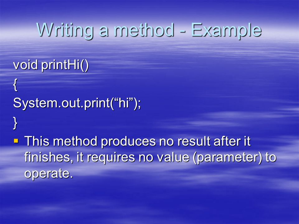 "Writing a method - Example void printHi() {System.out.print(""hi"");}  This method produces no result after it finishes, it requires no value (paramete"