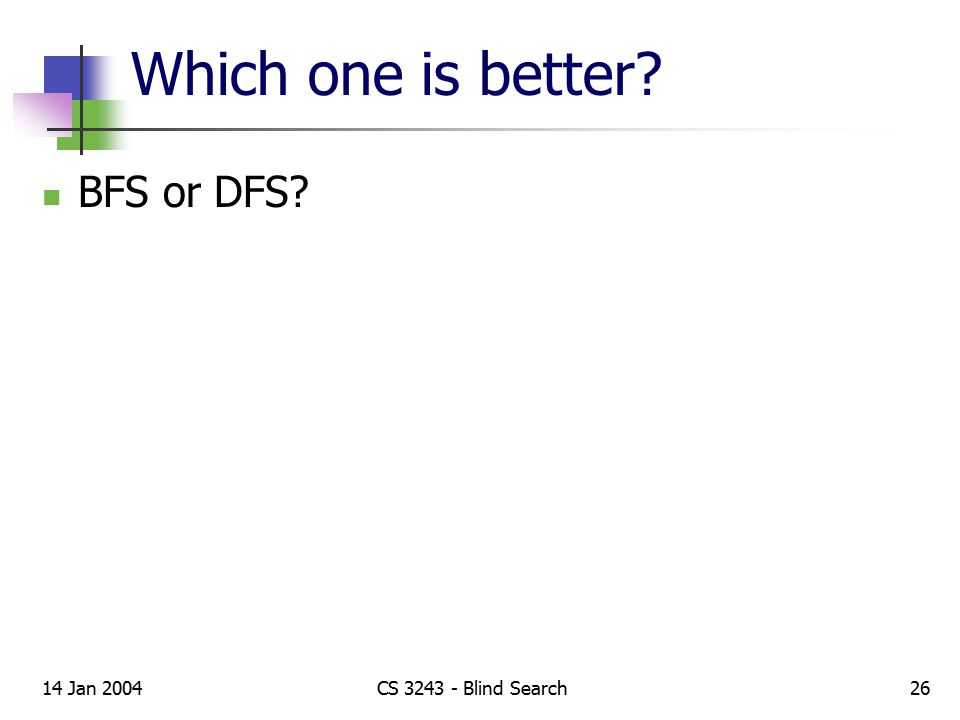 Which one is better BFS or DFS 14 Jan 2004CS 3243 - Blind Search26