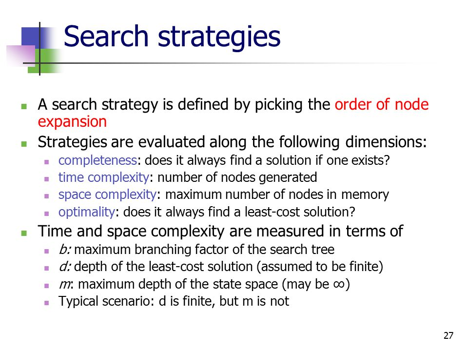 27 Search strategies A search strategy is defined by picking the order of node expansion Strategies are evaluated along the following dimensions: completeness: does it always find a solution if one exists.