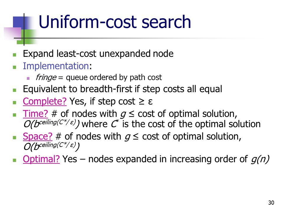 30 Uniform-cost search Expand least-cost unexpanded node Implementation: fringe = queue ordered by path cost Equivalent to breadth-first if step costs all equal Complete.