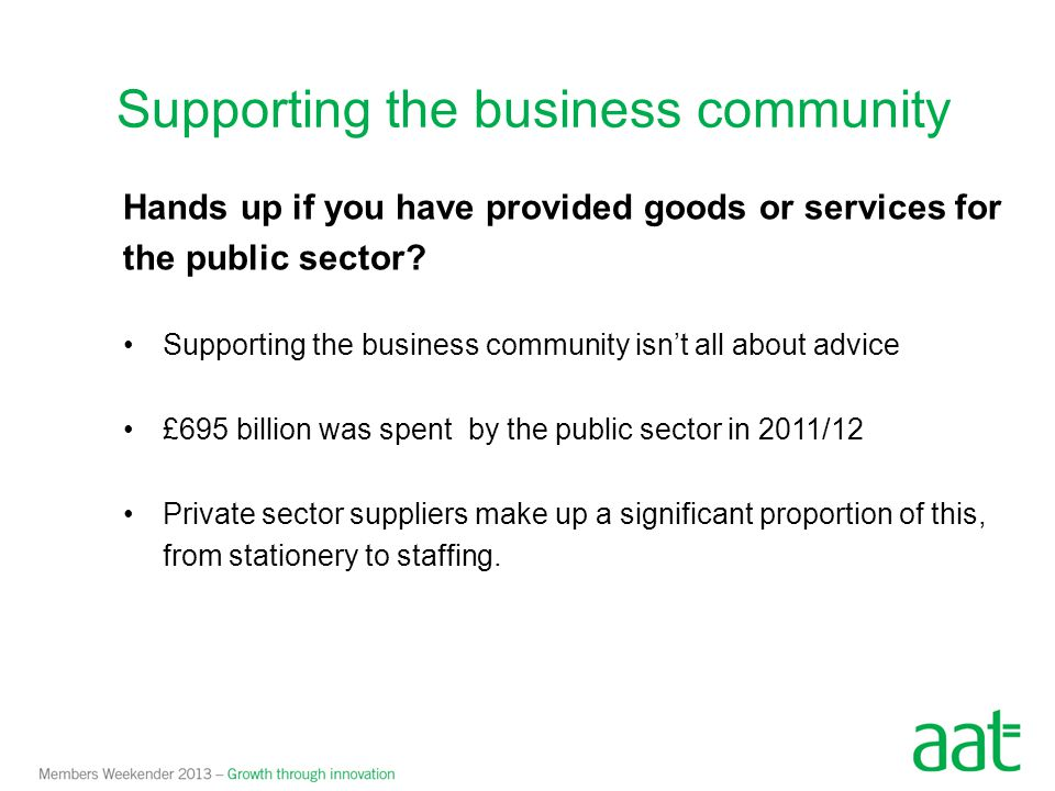 Hands up if you have provided goods or services for the public sector? Supporting the business community isn't all about advice £695 billion was spent
