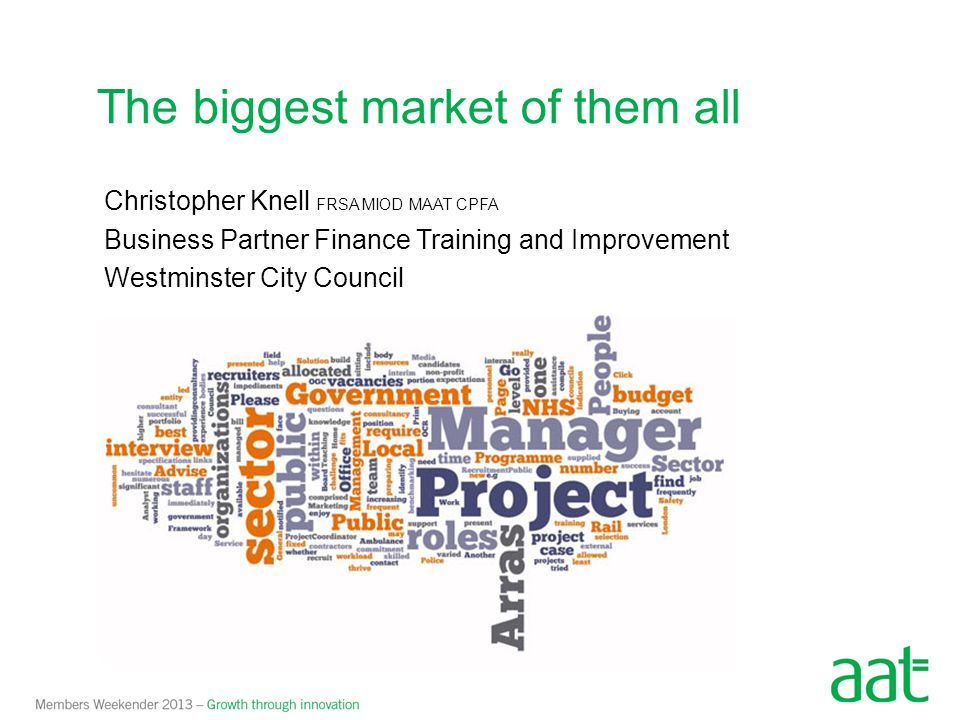 The biggest market of them all Christopher Knell FRSA MIOD MAAT CPFA Business Partner Finance Training and Improvement Westminster City Council