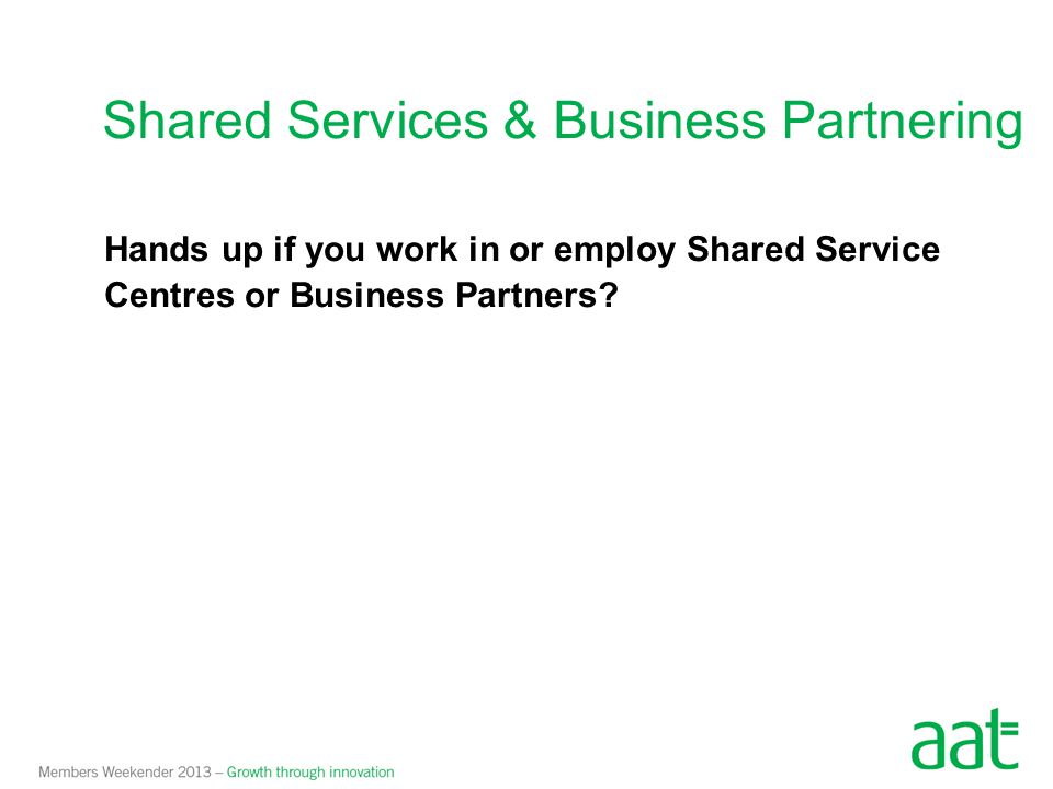 Hands up if you work in or employ Shared Service Centres or Business Partners? Shared Services & Business Partnering