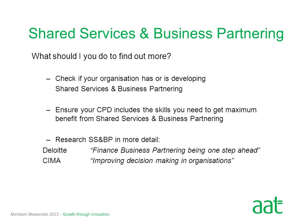 What should I you do to find out more? –Check if your organisation has or is developing Shared Services & Business Partnering –Ensure your CPD include