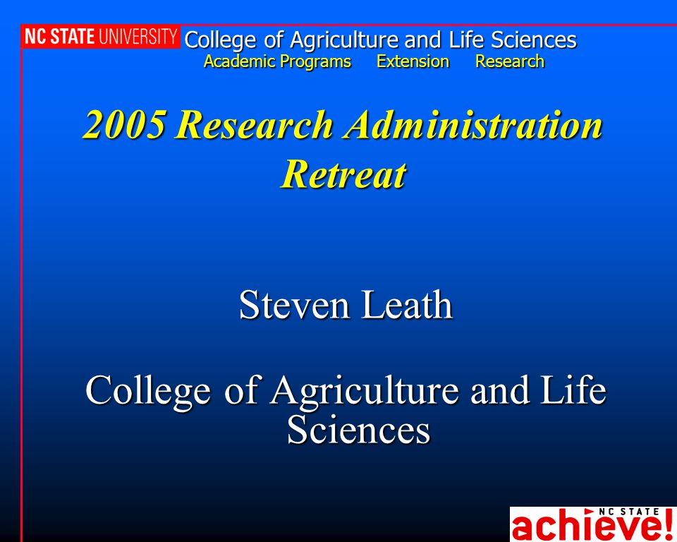 College of Agriculture and Life Sciences Academic Programs Extension Research 2005 Research Administration Retreat Steven Leath College of Agriculture
