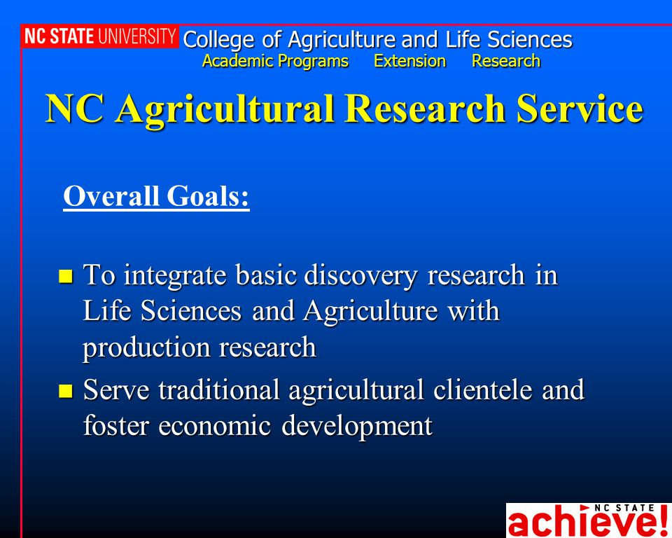 College of Agriculture and Life Sciences Academic Programs Extension Research NC Agricultural Research Service n To integrate basic discovery research in Life Sciences and Agriculture with production research n Serve traditional agricultural clientele and foster economic development Overall Goals: