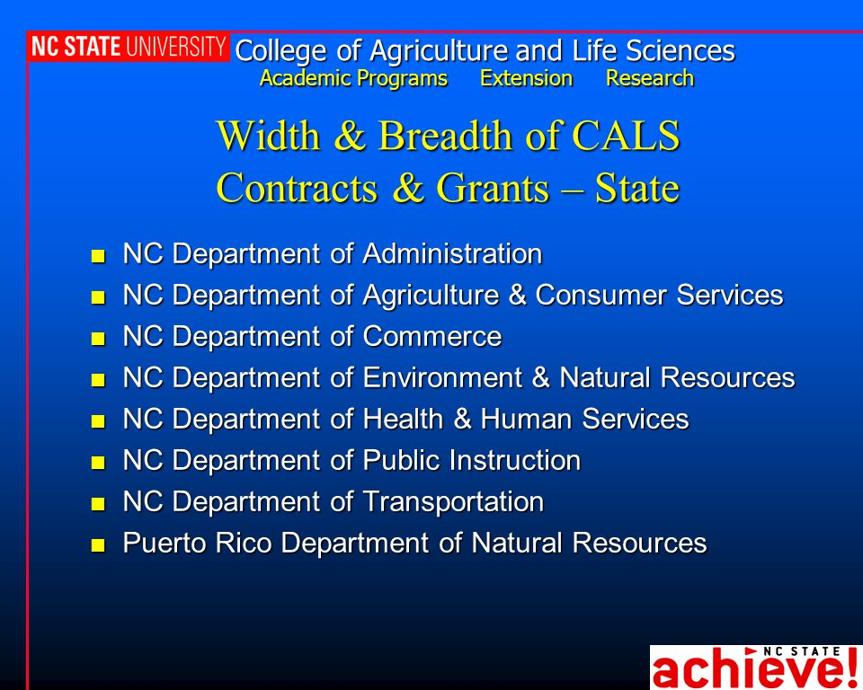 College of Agriculture and Life Sciences Academic Programs Extension Research Width & Breadth of CALS Contracts & Grants – State n NC Department of Administration n NC Department of Agriculture & Consumer Services n NC Department of Commerce n NC Department of Environment & Natural Resources n NC Department of Health & Human Services n NC Department of Public Instruction n NC Department of Transportation n Puerto Rico Department of Natural Resources