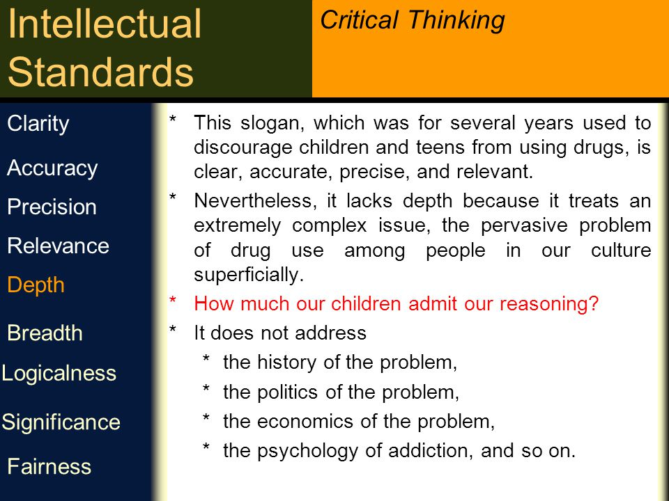 Critical Thinking Intellectual Standards عمق چه فاکتورهایی در دشواری این مشکل تاثیر دارند؟ برخی پیچیدگی های این مشکل چیست؟ دشواری هایی که باید به آنها بپردازیم کدامند؟ Example: Let s say you are asked what should be done about the problem of drug use in America and you answer by saying, Just say no.