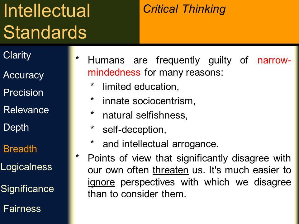 Critical Thinking Intellectual Standards وسعت نظر آیا لازم است از دیدگاه دیگری به این مسئله نگاه کنیم؟ آیا می بایست نقطه نظر دیگری را نیز لحاظ کنیم؟ آیا لازم است این مسئله را به شیوه های دیگری بررسی کنیم؟