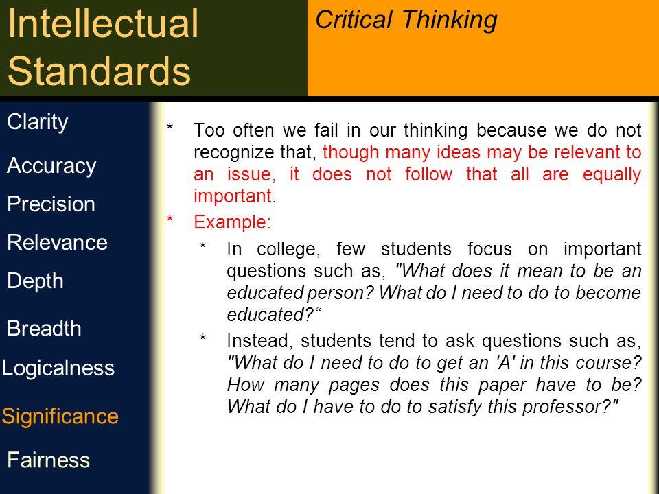 Critical Thinking Intellectual Standards اهمیت آیا این مهم ترین مشکل برای بررسی است؟ آیا این ایده مرکزی است که باید رویش تمرکز کرد؟ کدام یک از این حقایق اهمیت بیشتری دارد؟ گرچه ایده های مربوط زیادی وجود دارند، اما همگی آنها اهمیت یکسانی ندارند.