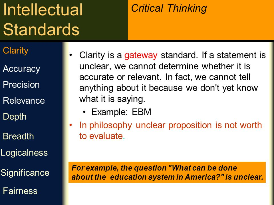 Critical Thinking Intellectual Standards وضوح آیا می توانی آنچه را گفتی شرح دهی؟ آیا می توانی منظور خود را از طریق مثال روشن کنی؟ آیا می توانی مثالی ارائه دهی یا نه ؟ The key to clarification is concrete, specific examples.