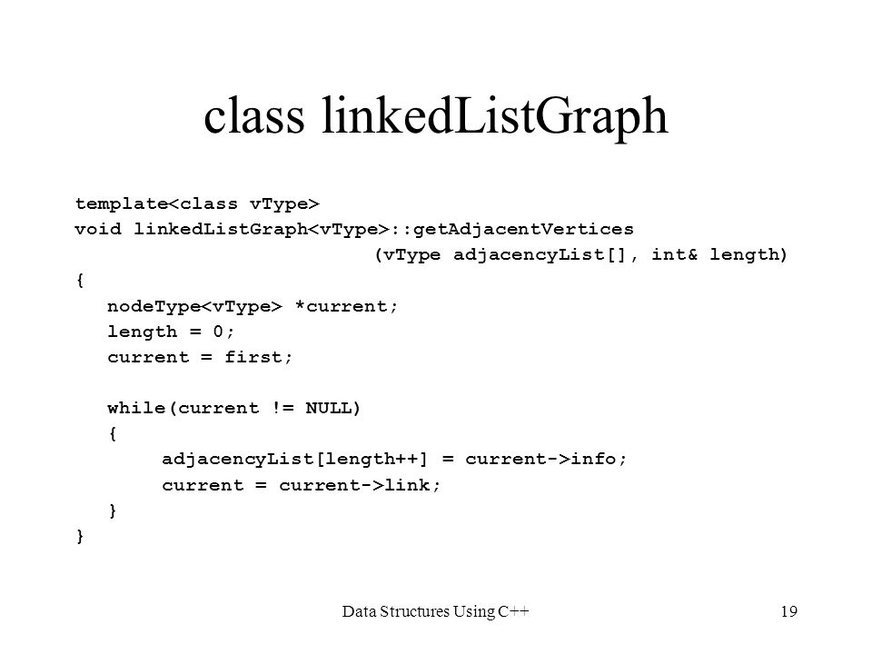 Data Structures Using C++19 class linkedListGraph template void linkedListGraph ::getAdjacentVertices (vType adjacencyList[], int& length) { nodeType