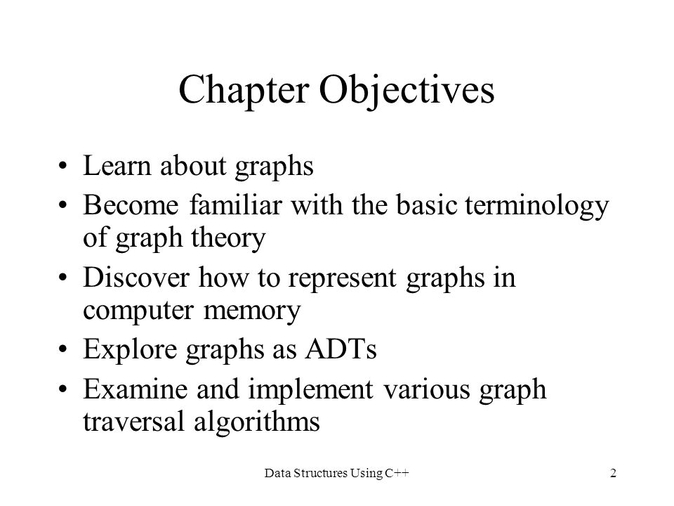 Data Structures Using C++2 Chapter Objectives Learn about graphs Become familiar with the basic terminology of graph theory Discover how to represent