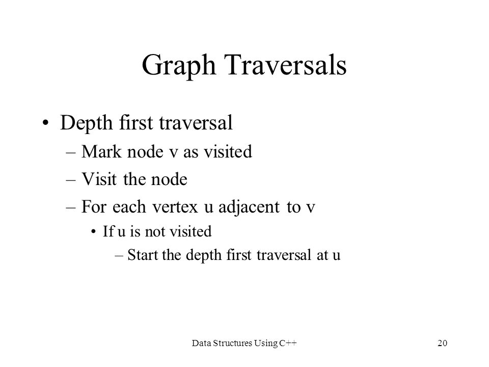 Data Structures Using C++20 Graph Traversals Depth first traversal –Mark node v as visited –Visit the node –For each vertex u adjacent to v If u is no