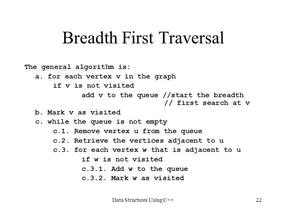 Data Structures Using C++22 Breadth First Traversal The general algorithm is: a. for each vertex v in the graph if v is not visited add v to the queue