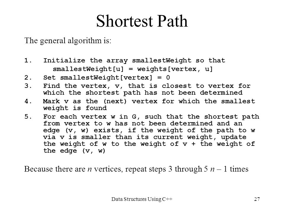 Data Structures Using C++27 Shortest Path The general algorithm is: 1.Initialize the array smallestWeight so that smallestWeight[u] = weights[vertex,